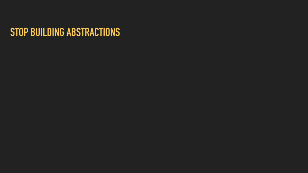 STOP BUILDING ABSTRACTIONS