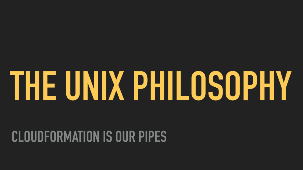 THE UNIX PHILOSOPHY CLOUDFORMATION IS OUR PIPES