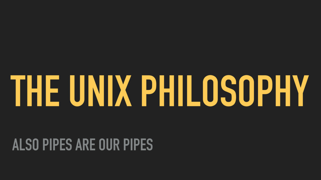 THE UNIX PHILOSOPHY ALSO PIPES ARE OUR PIPES