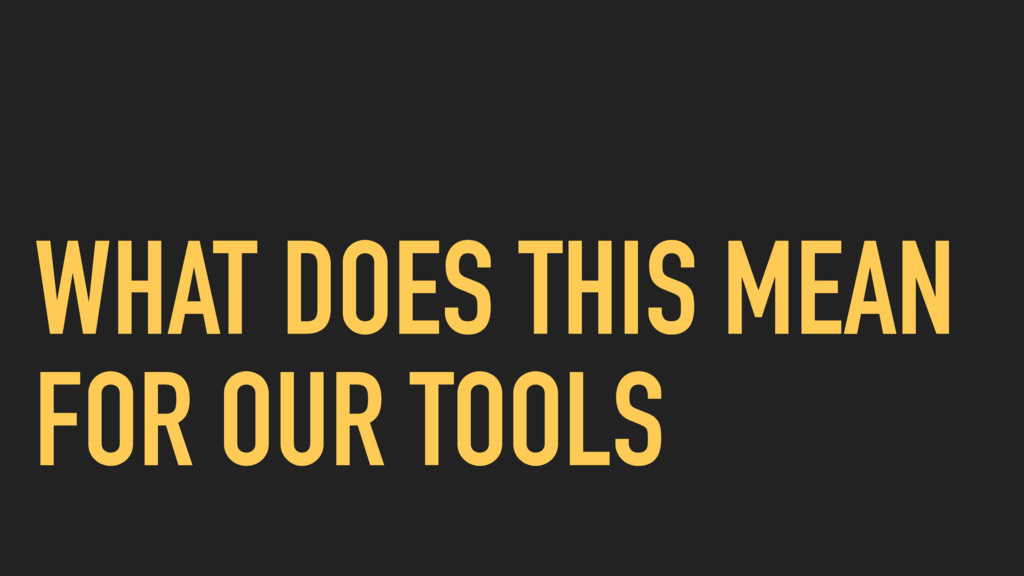 WHAT DOES THIS MEAN FOR OUR TOOLS