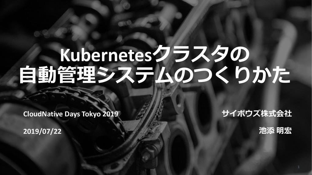 Kubernetesクラスタの ⾃動管理システムのつくりかた サイボウズ株式会社 池添 明宏 ...