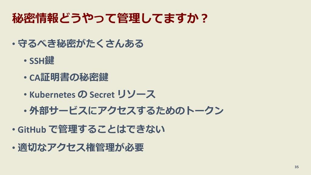 秘密情報どうやって管理してますか︖ • 守るべき秘密がたくさんある • SSH鍵 • CA証明...