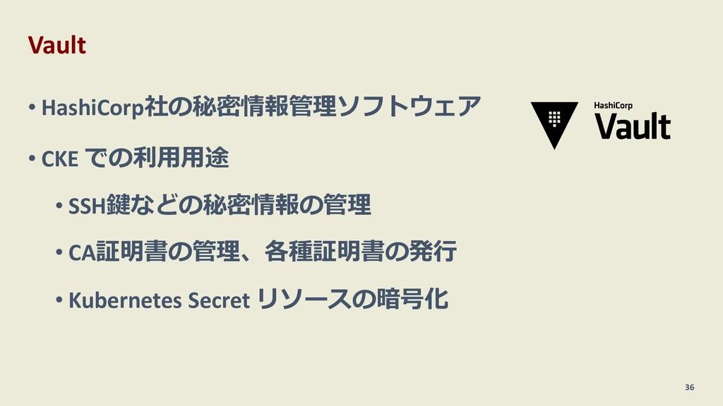 Vault • HashiCorp社の秘密情報管理ソフトウェア • CKE での利⽤⽤途 • ...