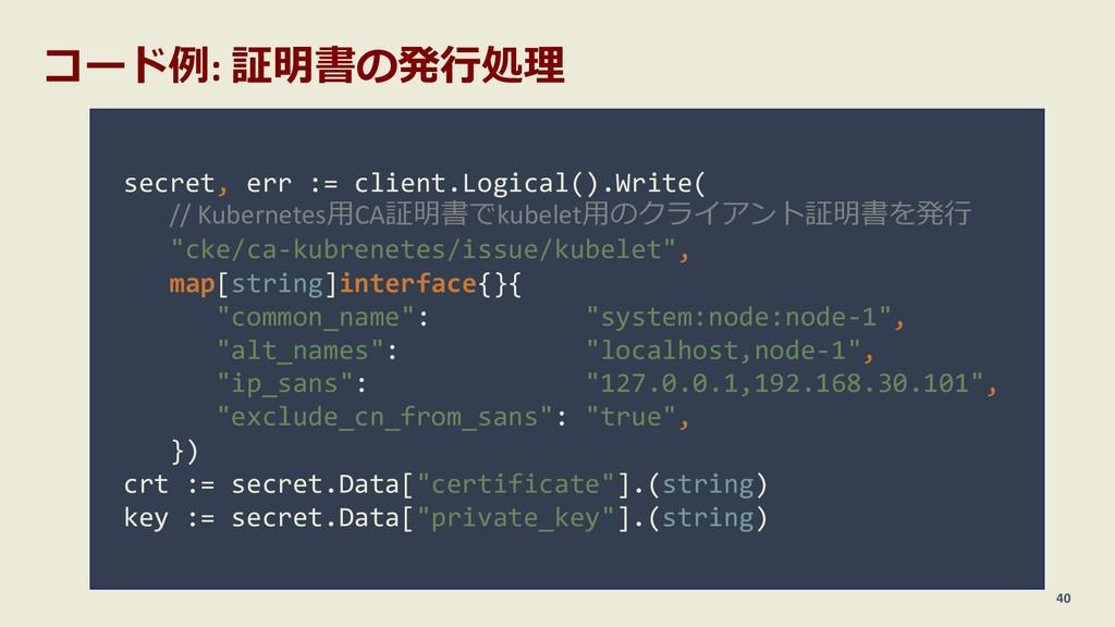 コード例: 証明書の発⾏処理 40 secret, err := client.Logical...