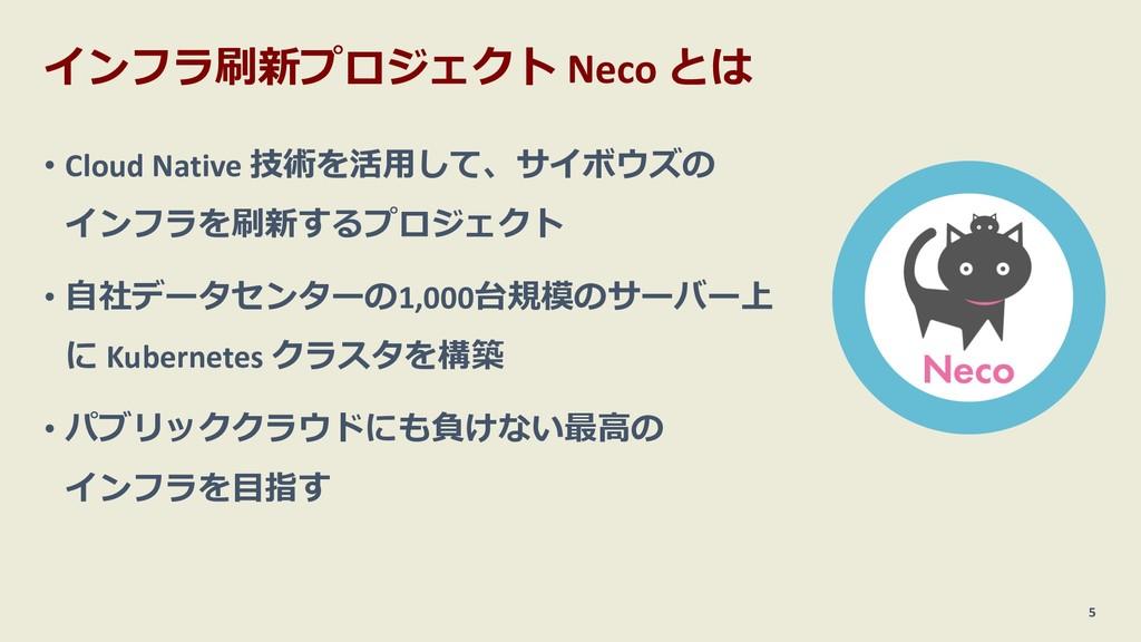 インフラ刷新プロジェクト Neco とは • Cloud Native 技術を活⽤して、サイボ...