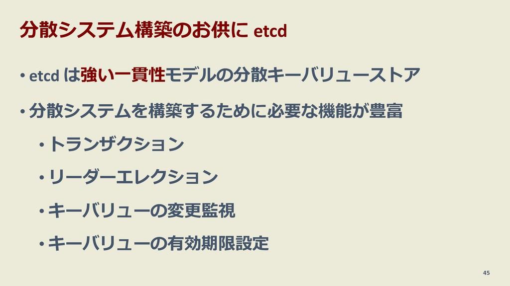 分散システム構築のお供に etcd • etcd は強い⼀貫性モデルの分散キーバリューストア ...
