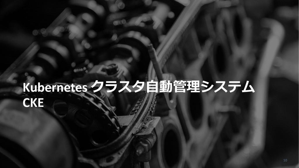 Kubernetes クラスタ⾃動管理システム CKE 10