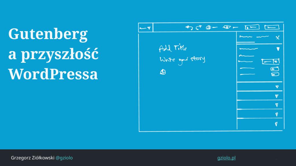 Grzegorz Ziółkowski @gziolo gziolo.pl Gutenberg...