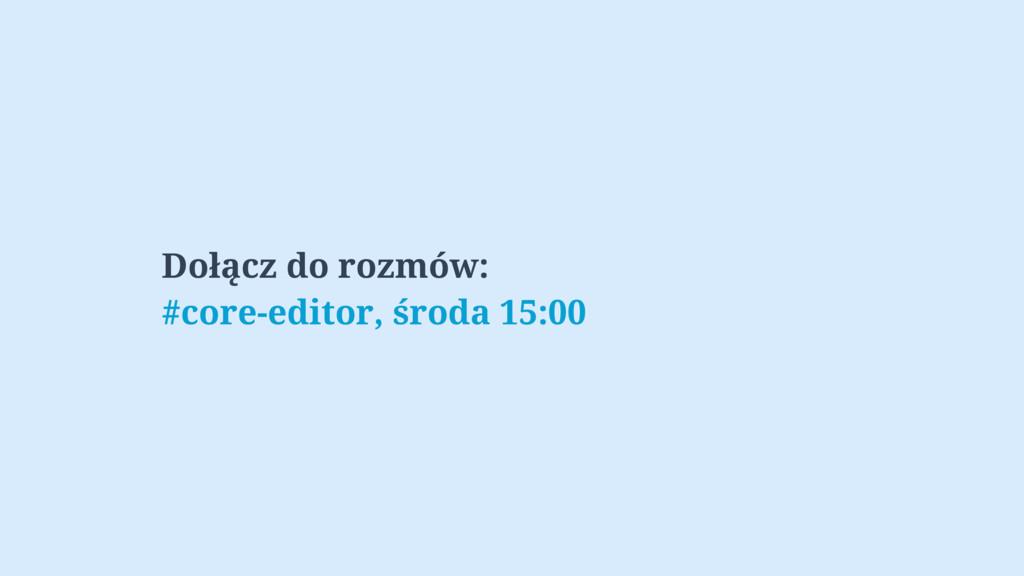 Dołącz do rozmów: #core-editor, środa 15:00