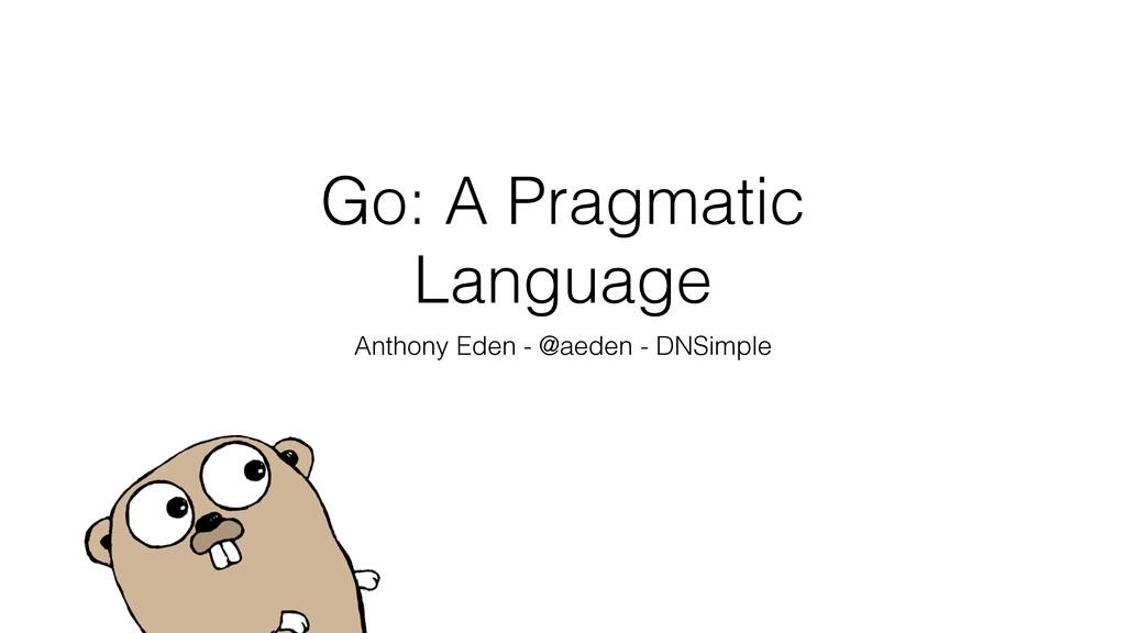 Go: A Pragmatic Language Anthony Eden - @aeden ...