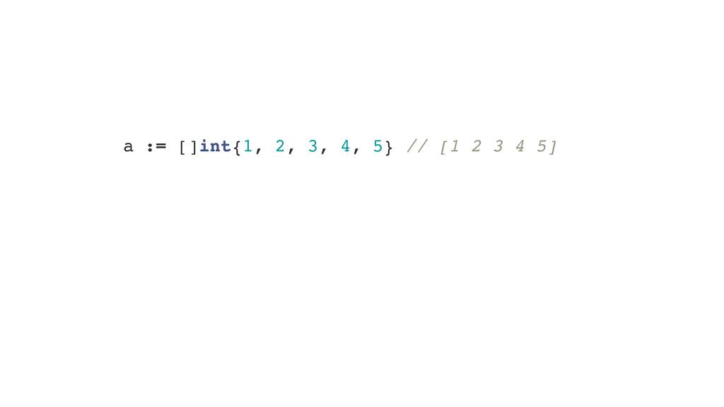 a := []int{1, 2, 3, 4, 5} // [1 2 3 4 5] s := a...
