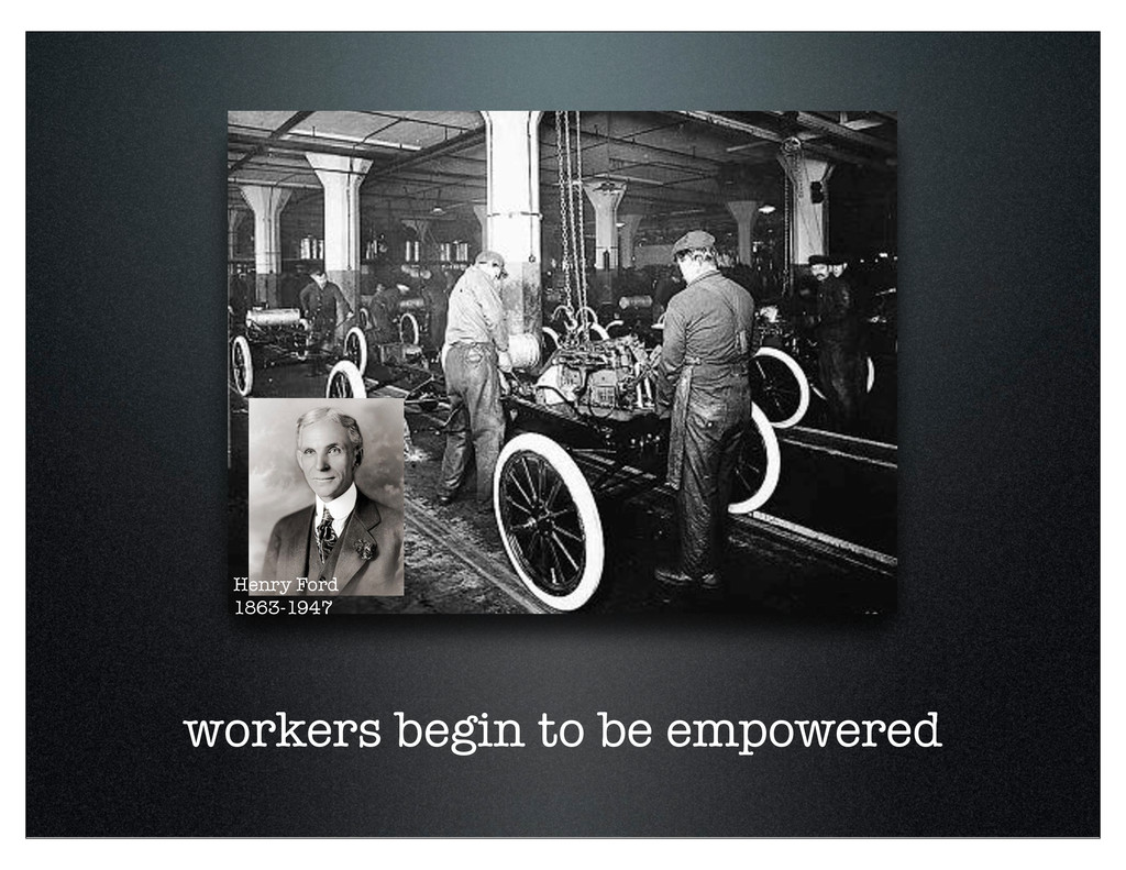 workers begin to be empowered Henry Ford 1863-1...