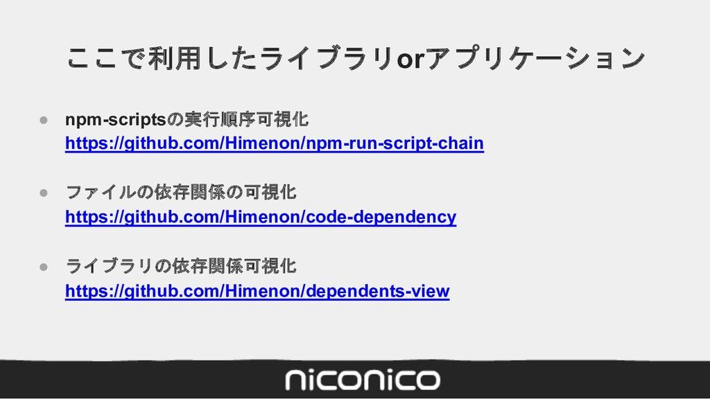 ここで利用したライブラリorアプリケーション ● npm-scriptsの実行順序可視化 ht...