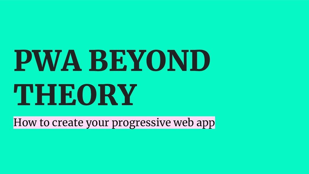 PWA BEYOND THEORY How to create your progressiv...