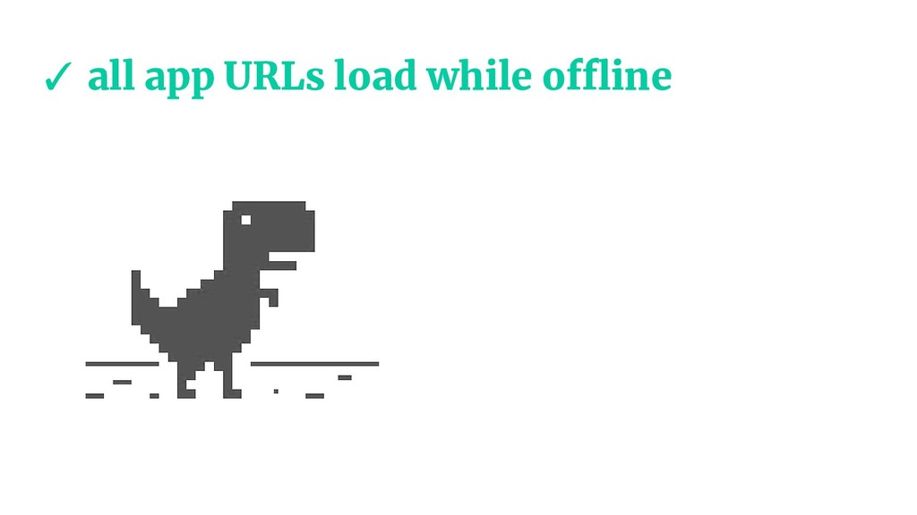 ✓ all app URLs load while offline
