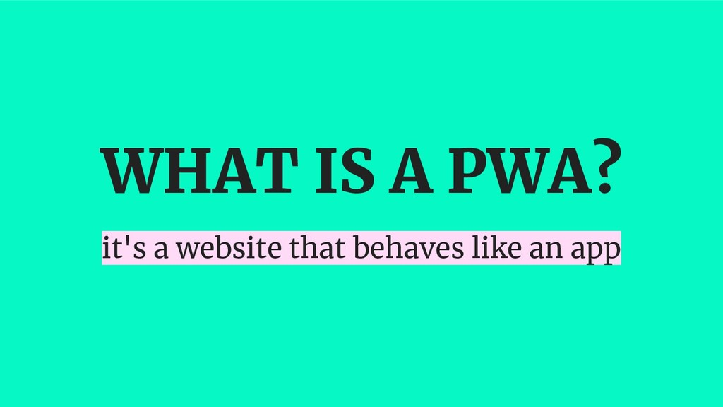 WHAT IS A PWA? it's a website that behaves like...