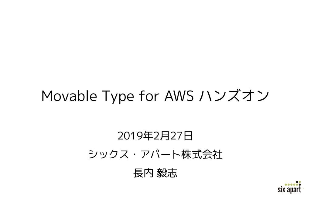 Movable Type for AWS ハンズオン 2019年2月27日 シックス・アパート...