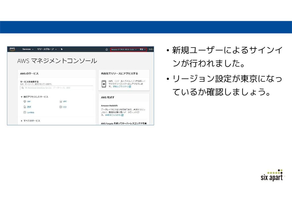 • 新規ユーザーによるサインイ ンが行われました。 • リージョン設定が東京になっ ているか確...