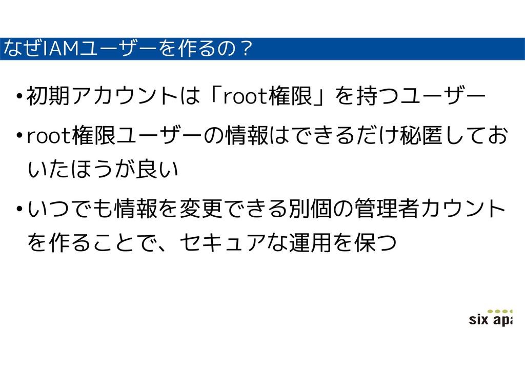 なぜIAMユーザーを作るの? •初期アカウントは「root権限」を持つユーザー •root権限...
