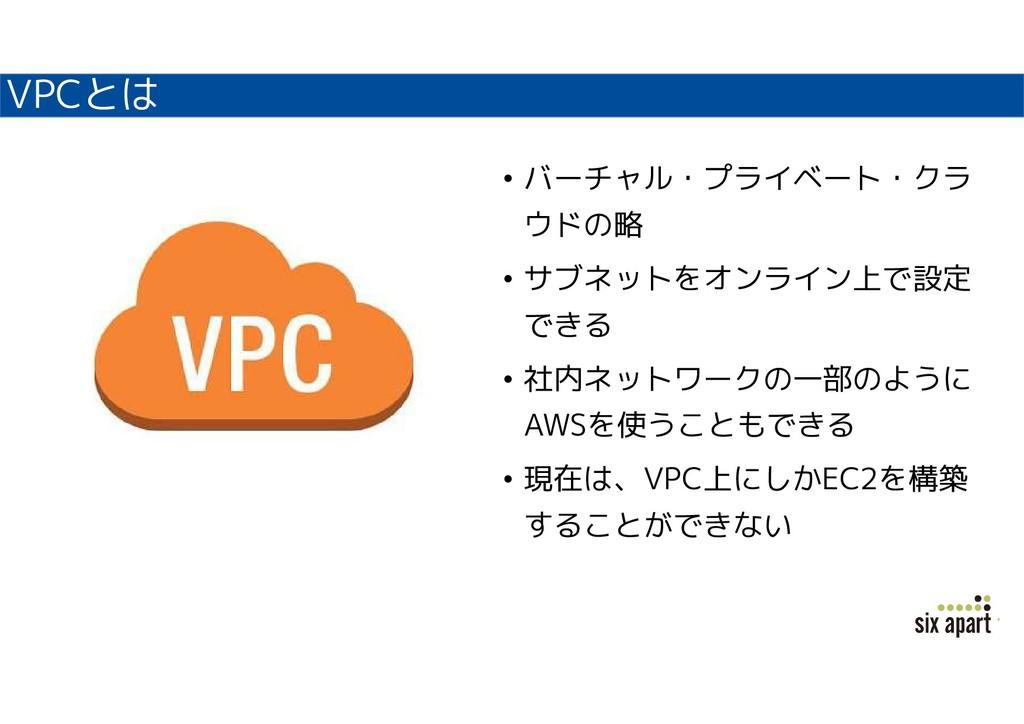 VPCとは • バーチャル・プライベート・クラ ウドの略 • サブネットをオンライン上で設定 ...