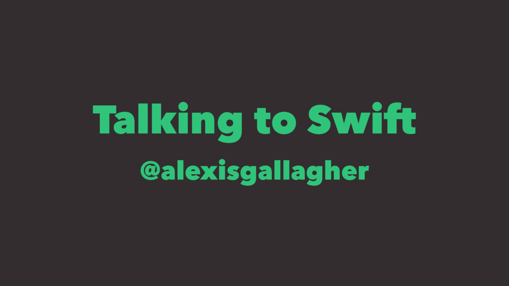 Talking to Swift @alexisgallagher