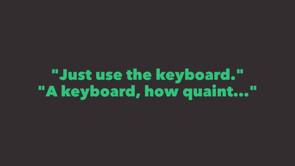 """Just use the keyboard."" ""A keyboard, how quain..."