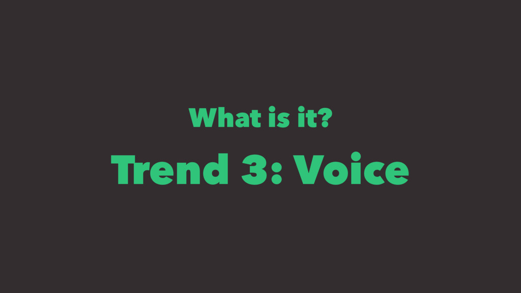 What is it? Trend 3: Voice