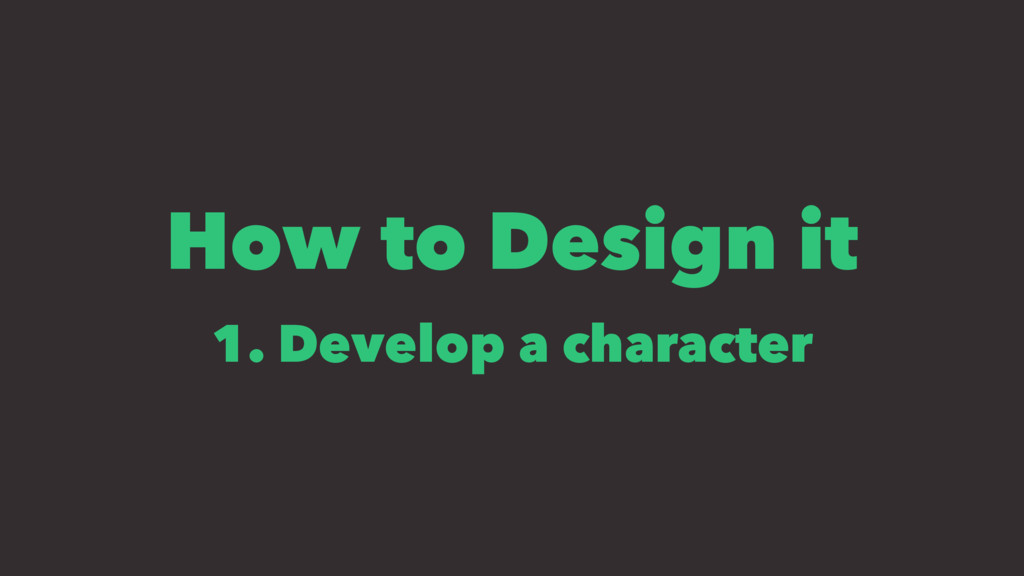 How to Design it 1. Develop a character