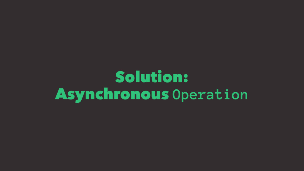 Solution: Asynchronous Operation