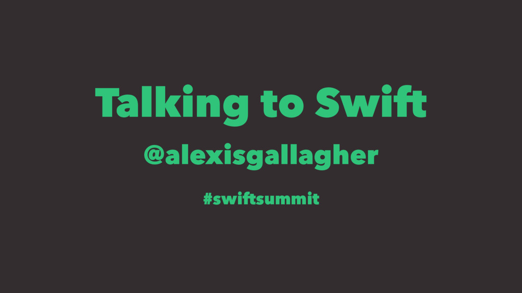 Talking to Swift @alexisgallagher #swiftsummit