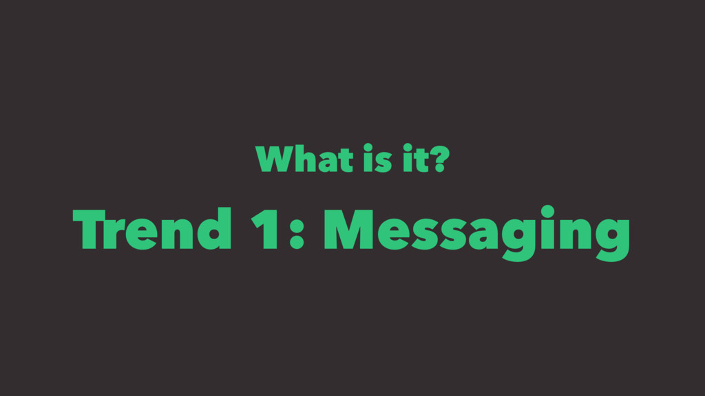 What is it? Trend 1: Messaging