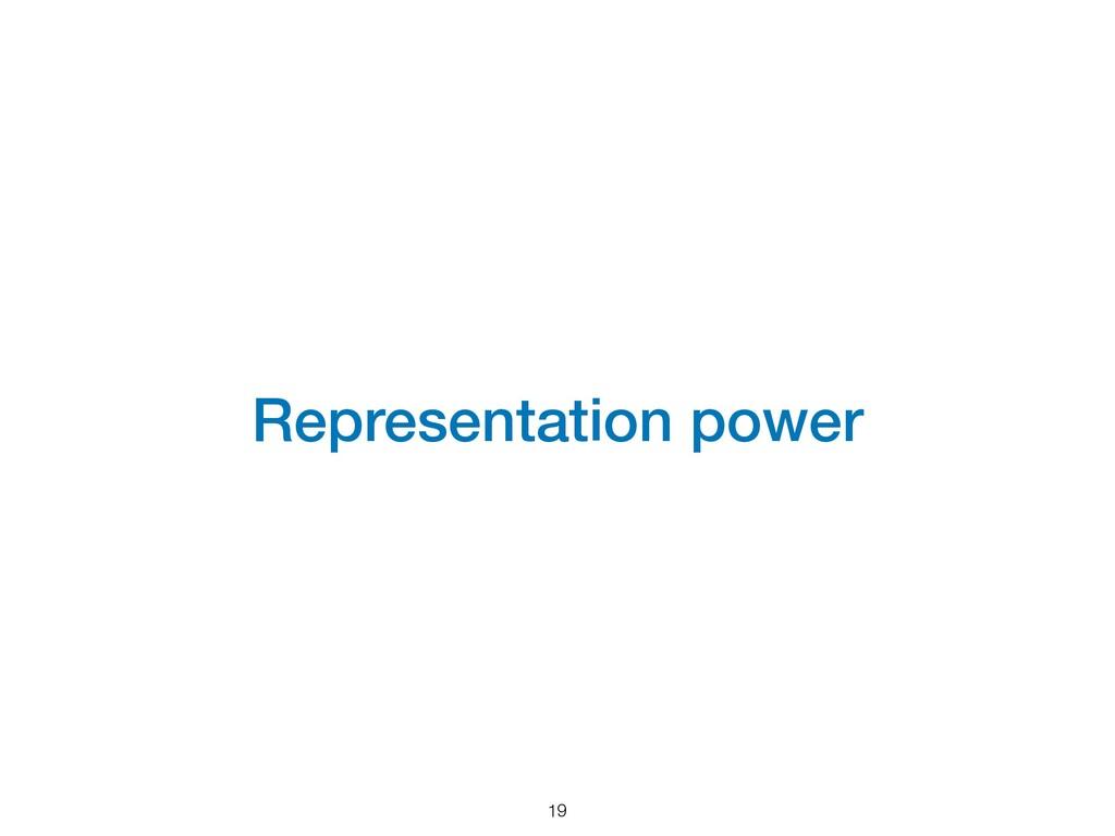 Representation power 19