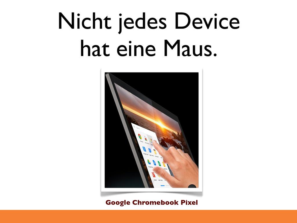 Nicht jedes Device hat eine Maus. Google Chrome...