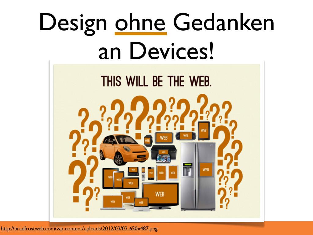 Design ohne Gedanken an Devices! http://bradfro...