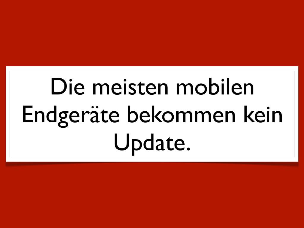 Die meisten mobilen Endgeräte bekommen kein Upd...
