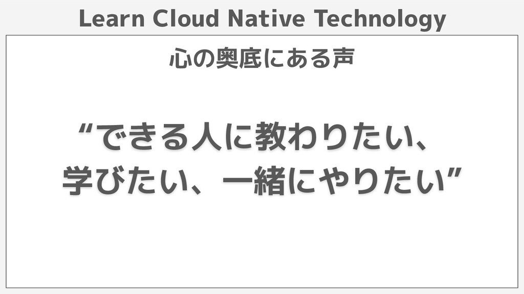 "Learn Cloud Native Technology 心の奥底にある声 ""できる人に教わ..."