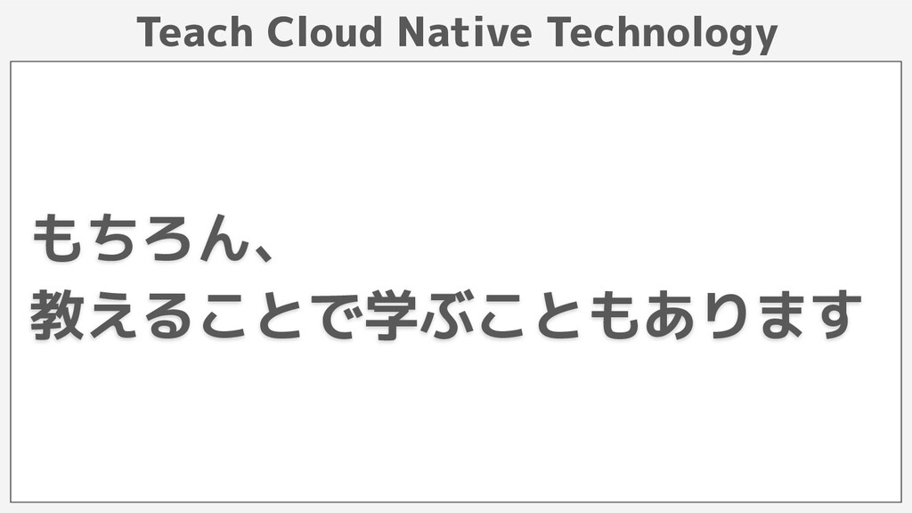 Teach Cloud Native Technology もちろん、 教えることで学ぶことも...