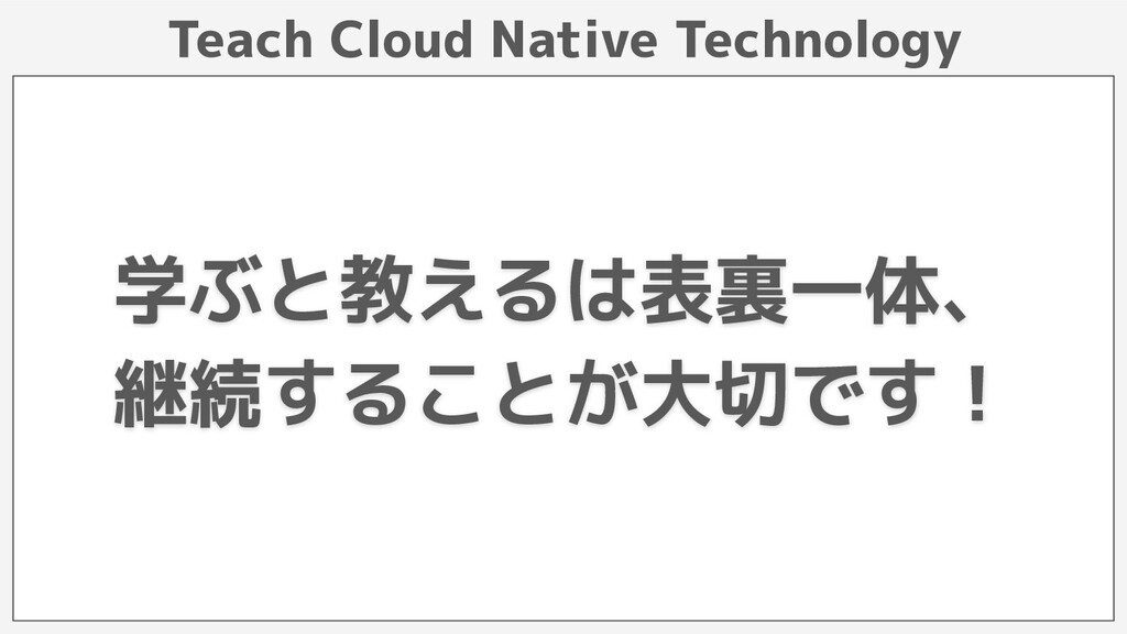 Teach Cloud Native Technology 学ぶと教えるは表裏一体、 継続する...