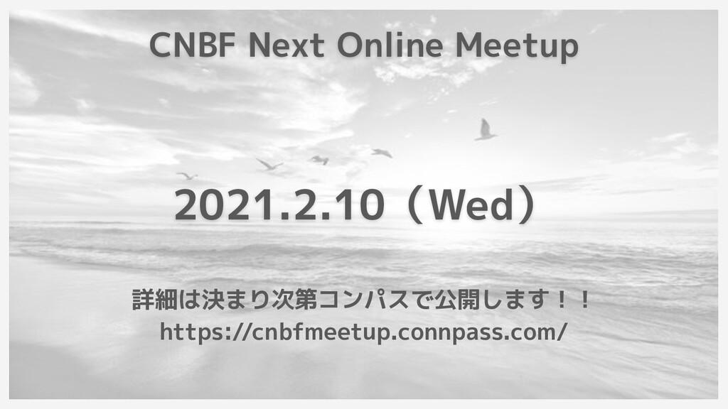 CNBF Next Online Meetup 2021.2.10(Wed) 詳細は決まり次第...