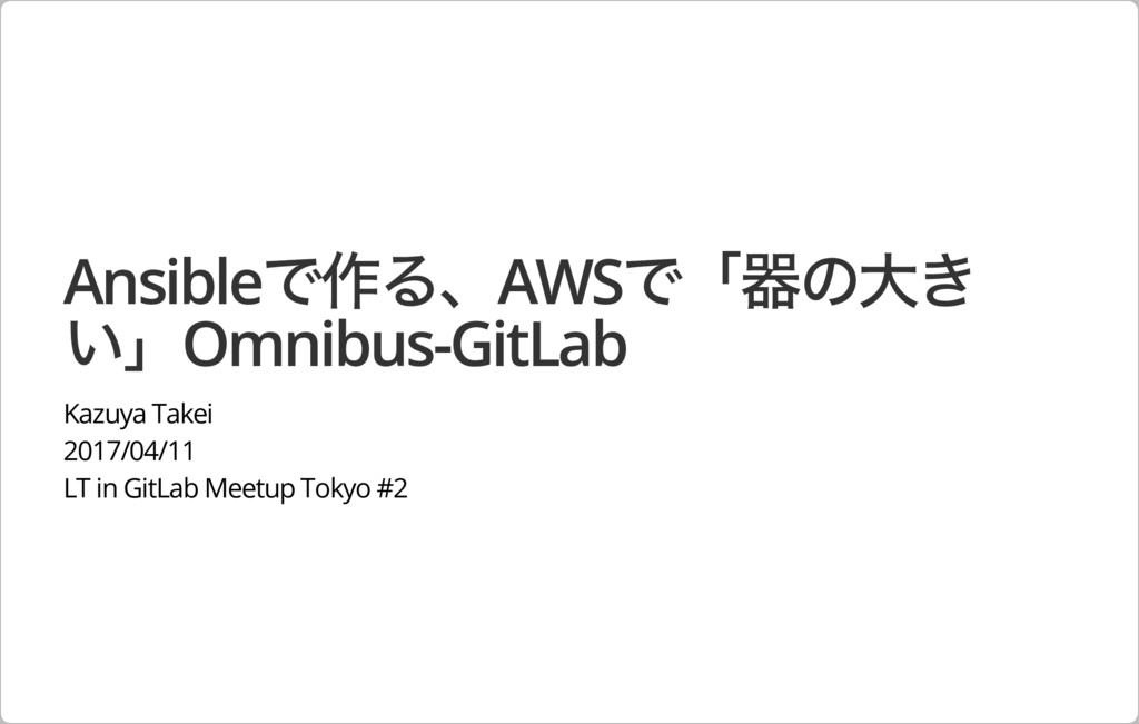 Ansibleで作る、AWSで「器の⼤き い」Omnibus-GitLab Kazuya Ta...