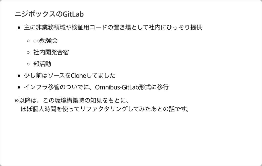 ニジボックスのGitLab 主に⾮業務領域や検証⽤コードの置き場として社内にひっそり提供 ○○...