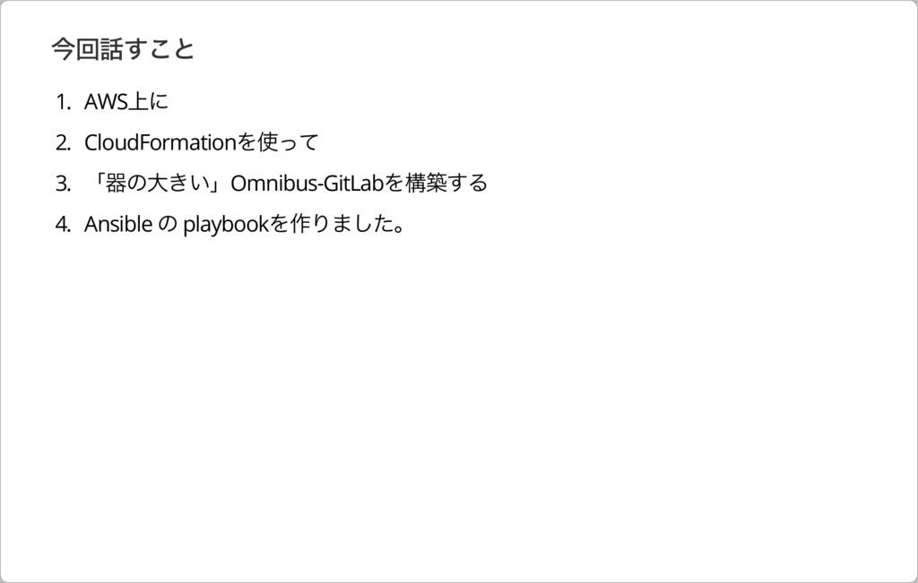 今回話すこと 1. AWS上に 2. CloudFormationを使って 3. 「器の⼤きい...