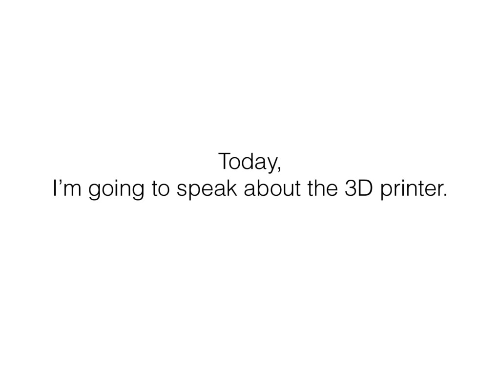 Today, I'm going to speak about the 3D printer.