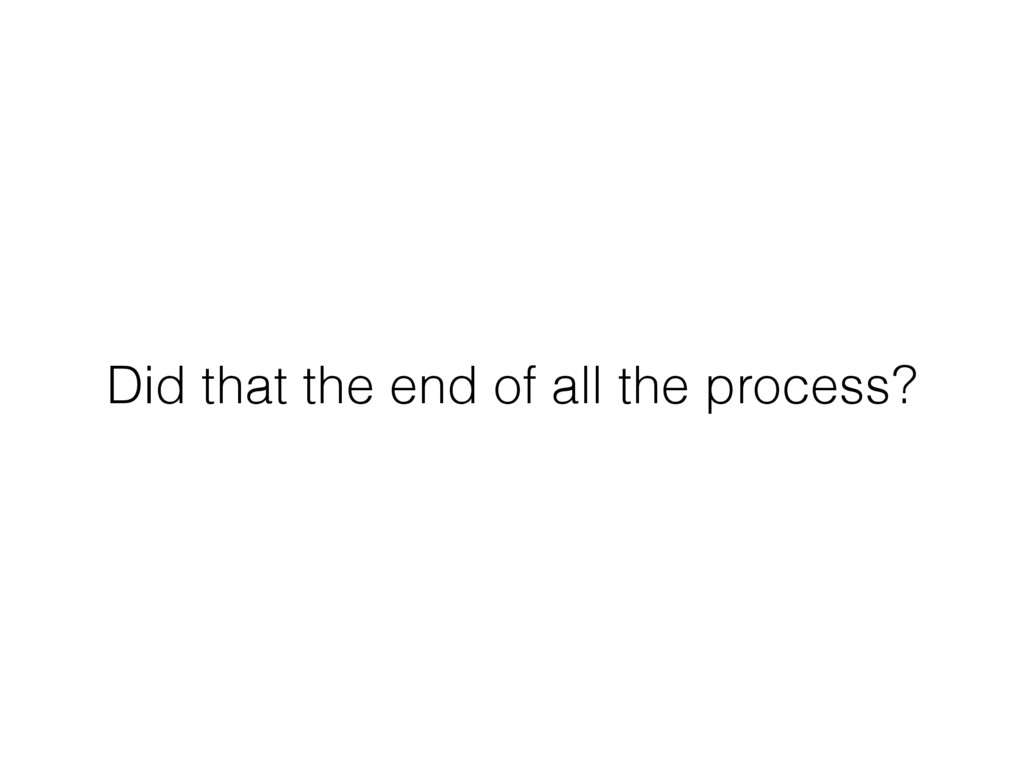 Did that the end of all the process?