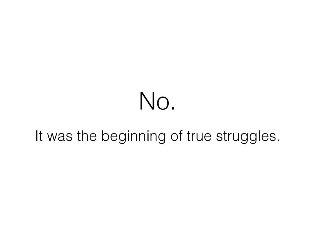 It was the beginning of true struggles. No.