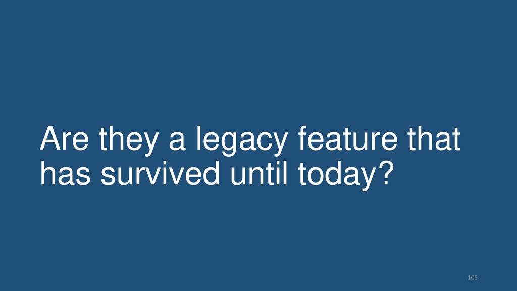 Are they a legacy feature that has survived unt...