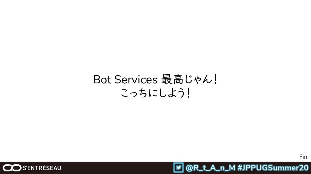 Bot Services 最高じゃん! こっちにしよう! Fin.