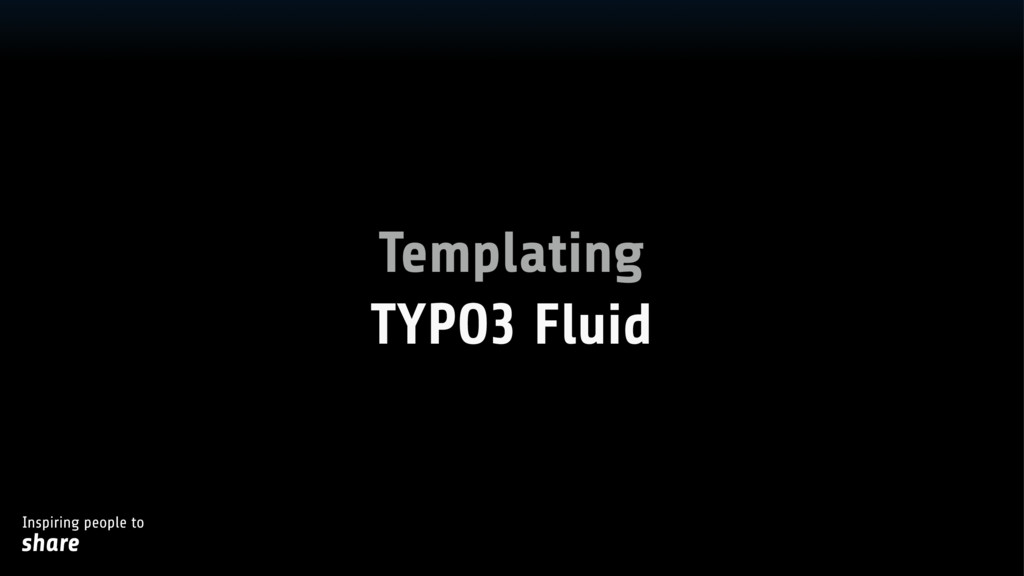 Inspiring people to share Templating TYPO3 Fluid