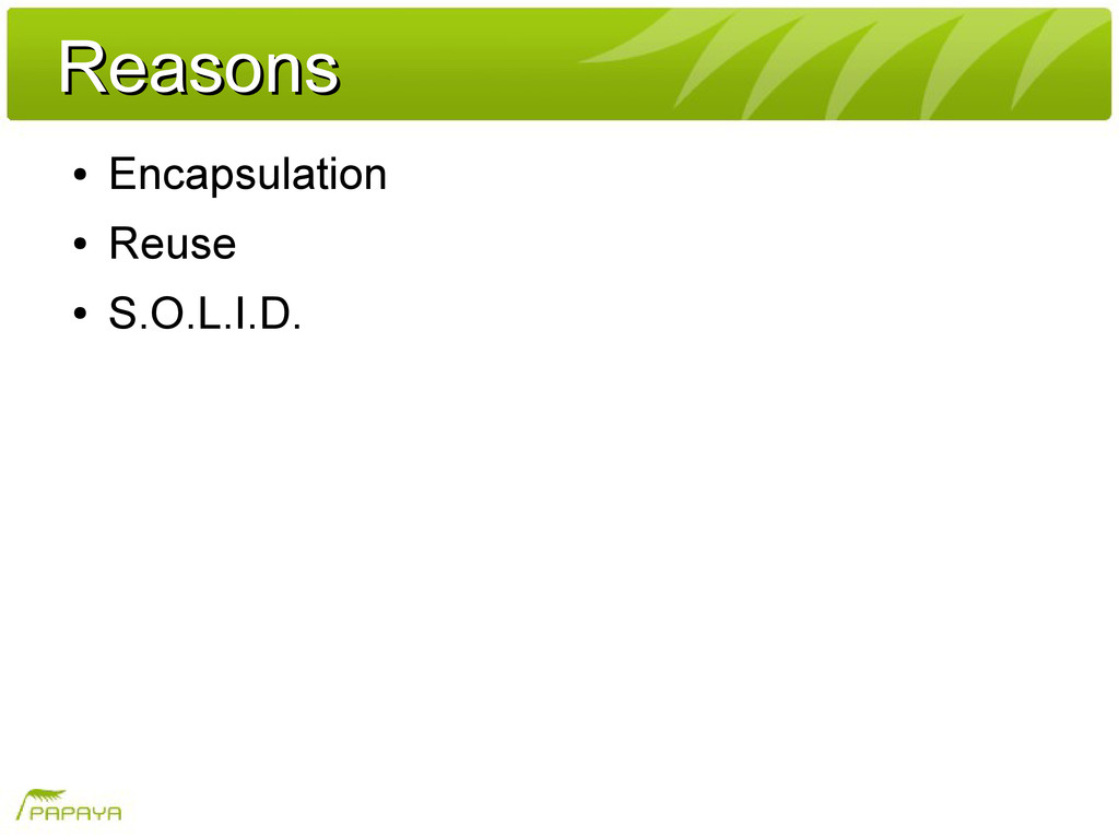 Reasons Reasons ● Encapsulation ● Reuse ● S.O.L...