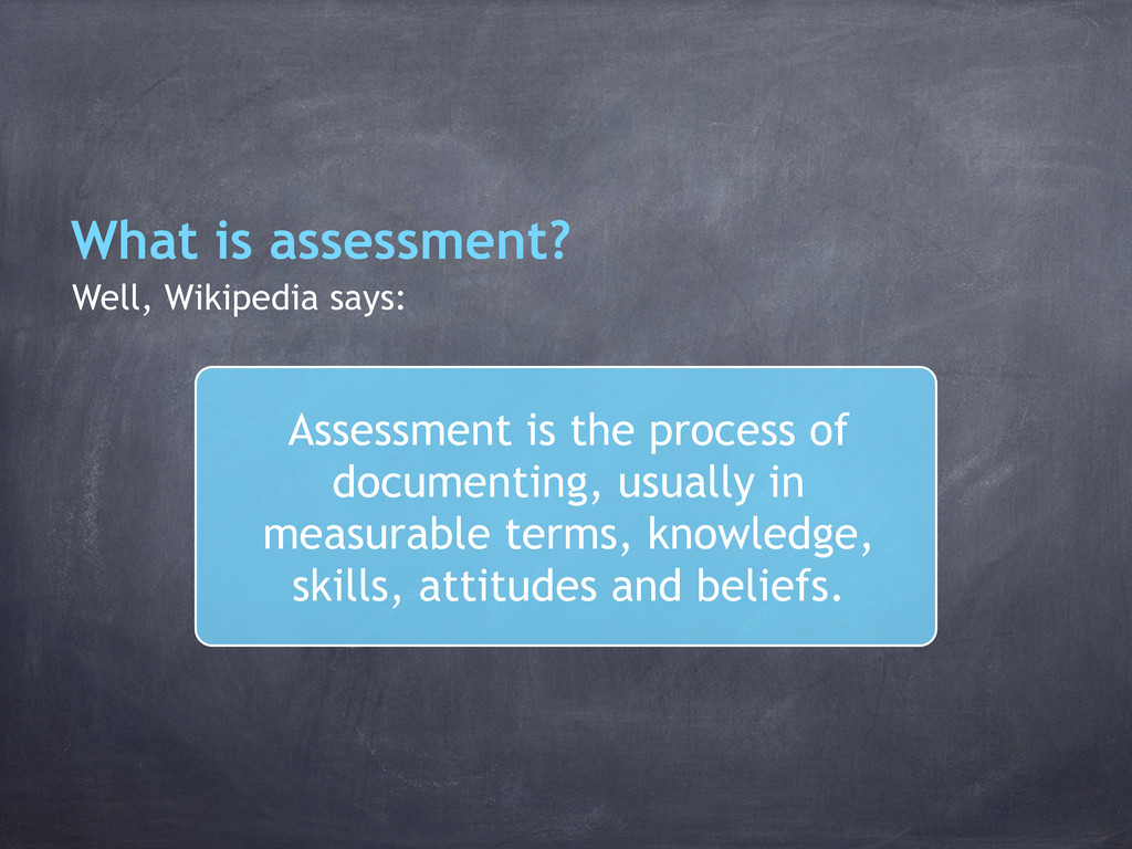 What is assessment? Well, Wikipedia says: Asses...